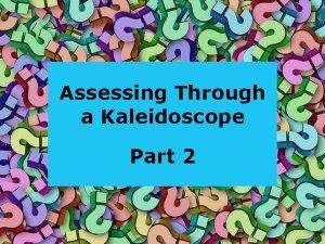 Assessing Through a Kaleidoscope Part 2